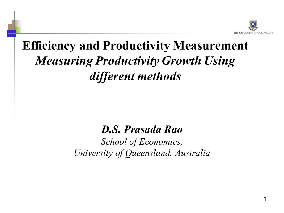 1 Efficiency and Productivity Measurement Measuring Productivity Growth Using different methods D.S. Prasada Rao School of Economics, University of Qu
