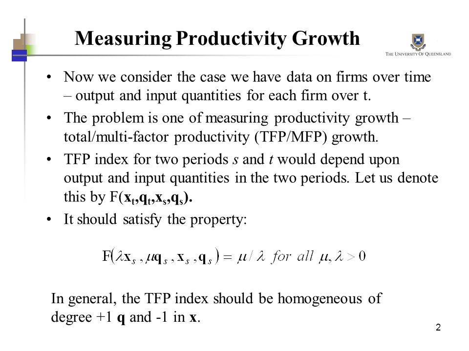 2 Measuring Productivity Growth Now we consider the case we have data on firms over time – output and input quantities for each firm over t. The probl