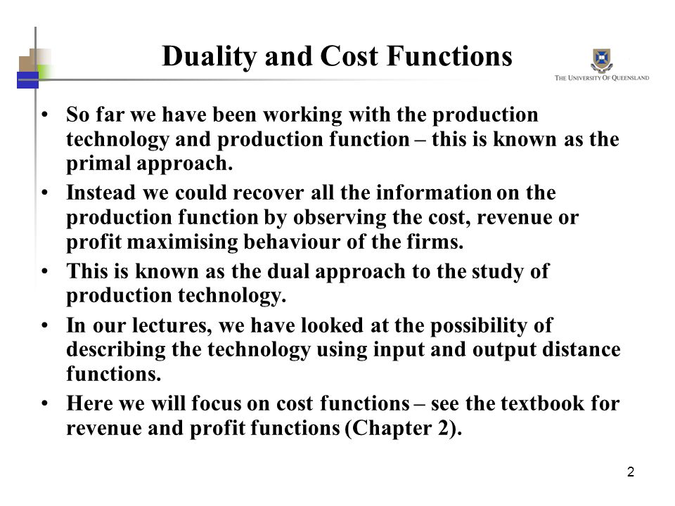 2 Duality and Cost Functions So far we have been working with the production technology and production function – this is known as the primal approach.