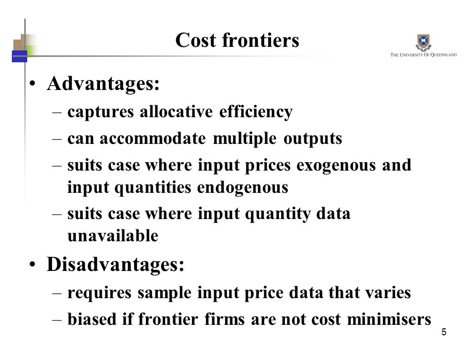 5 Cost frontiers Advantages: –captures allocative efficiency –can accommodate multiple outputs –suits case where input prices exogenous and input quantities endogenous –suits case where input quantity data unavailable Disadvantages: –requires sample input price data that varies –biased if frontier firms are not cost minimisers
