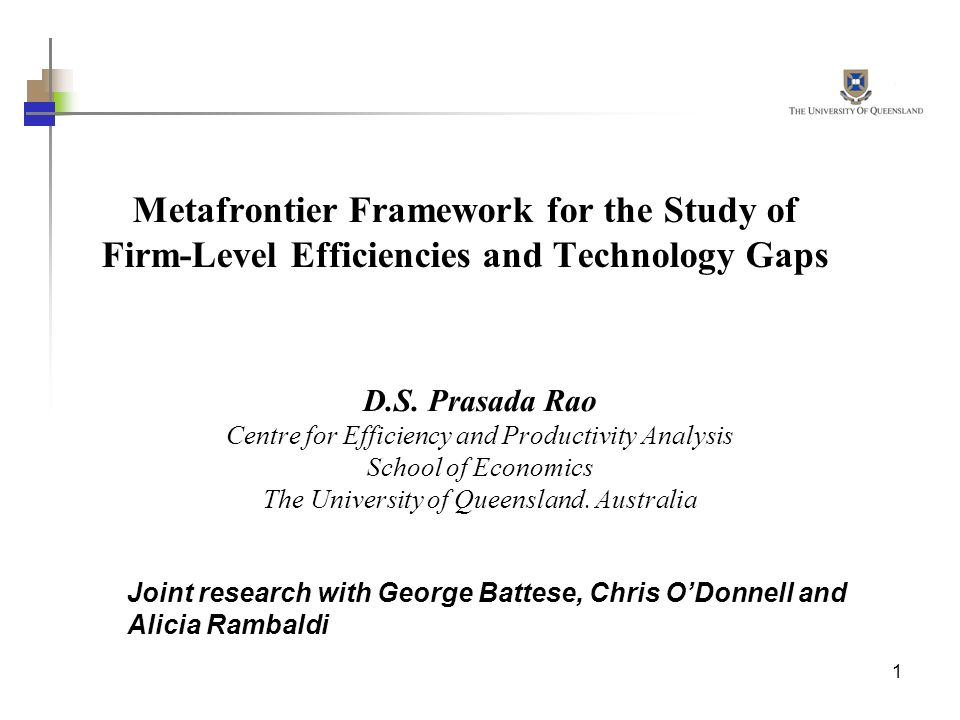 1 Metafrontier Framework for the Study of Firm-Level Efficiencies and Technology Gaps D.S. Prasada Rao Centre for Efficiency and Productivity Analysis