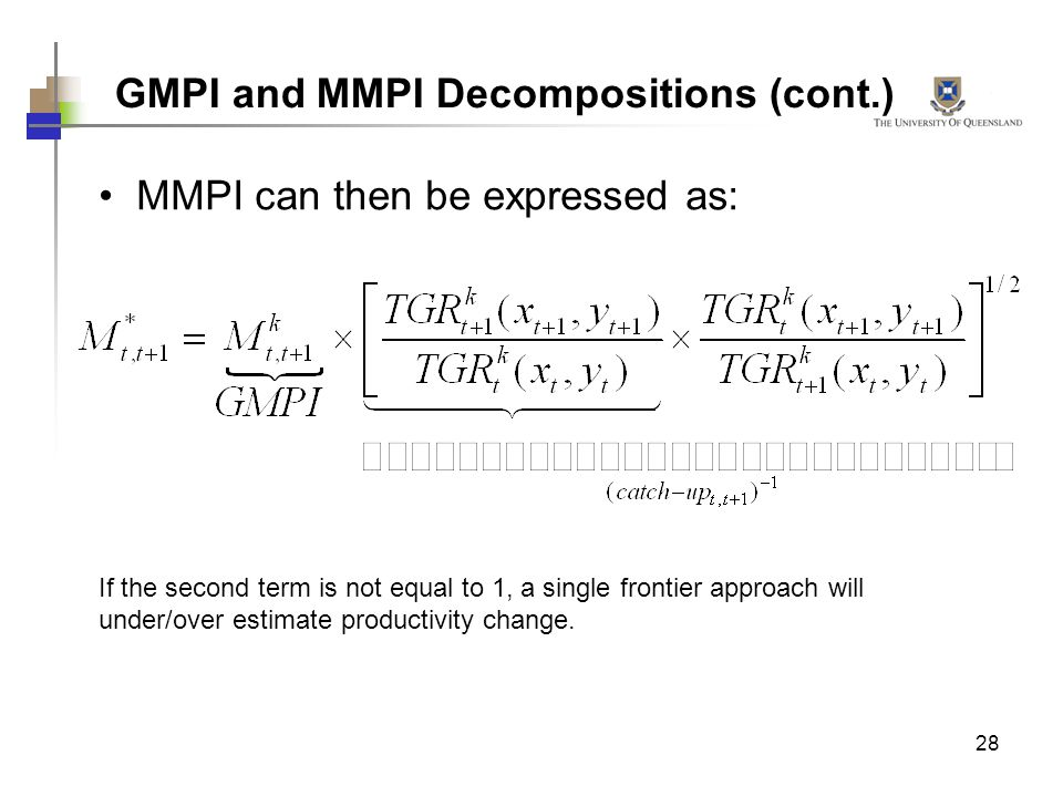 28 GMPI and MMPI Decompositions (cont.) MMPI can then be expressed as: If the second term is not equal to 1, a single frontier approach will under/ove