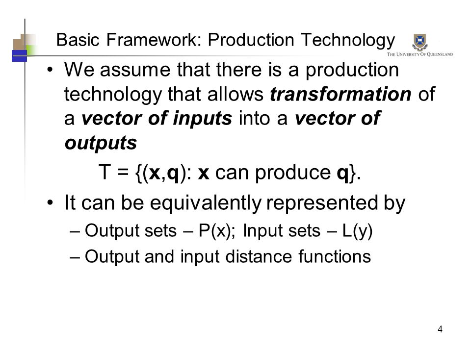 4 Basic Framework: Production Technology We assume that there is a production technology that allows transformation of a vector of inputs into a vecto