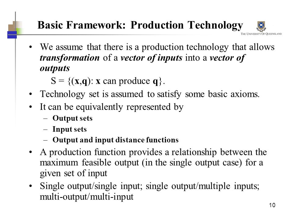 10 Basic Framework: Production Technology We assume that there is a production technology that allows transformation of a vector of inputs into a vect