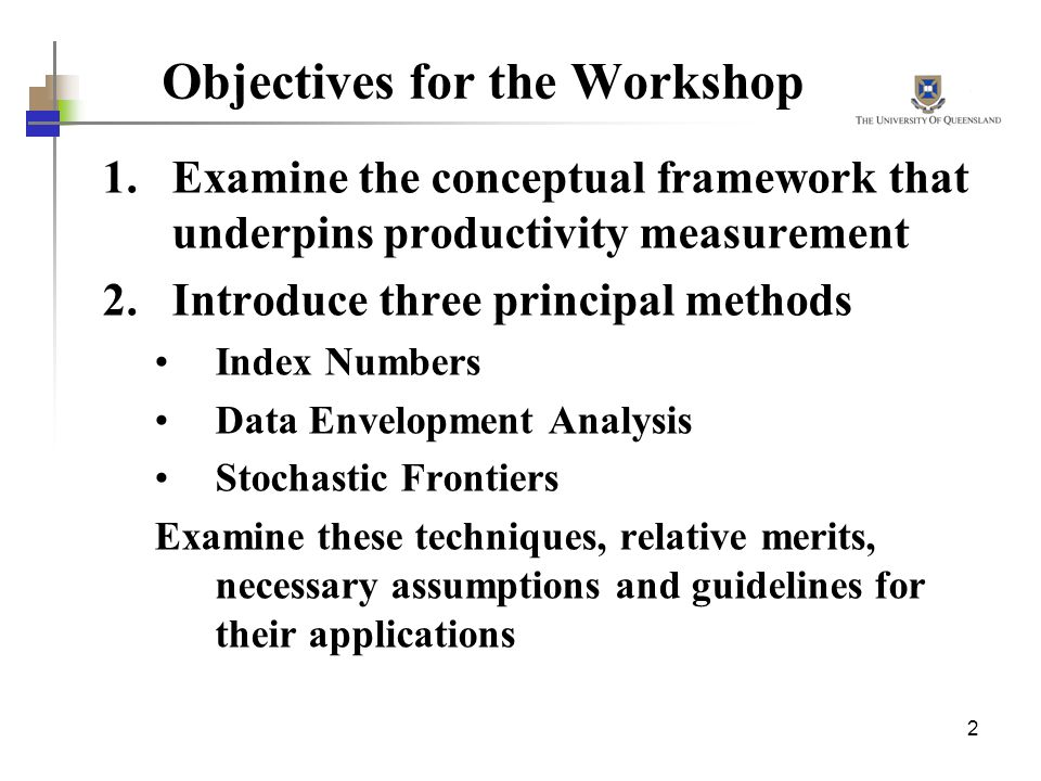 2 Objectives for the Workshop 1.Examine the conceptual framework that underpins productivity measurement 2.Introduce three principal methods Index Num