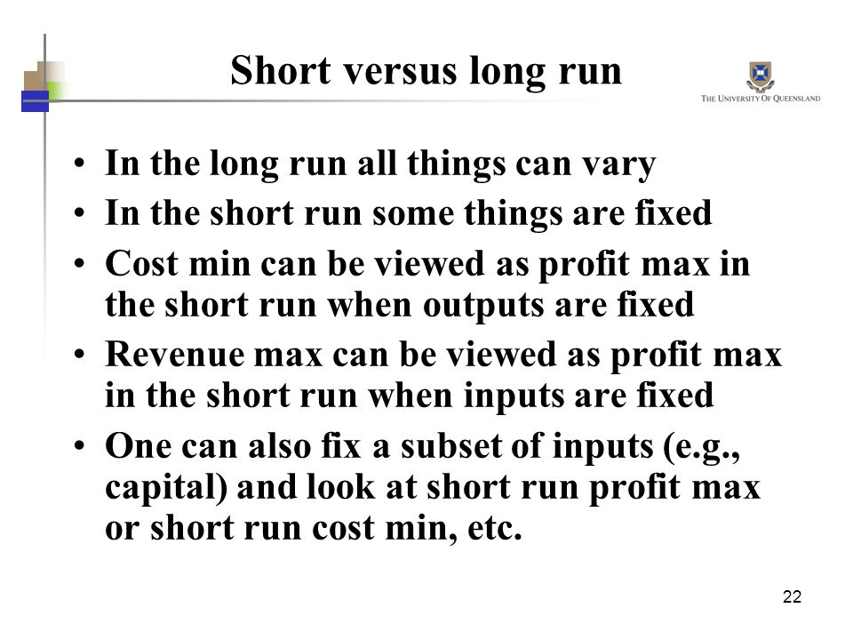 22 Short versus long run In the long run all things can vary In the short run some things are fixed Cost min can be viewed as profit max in the short