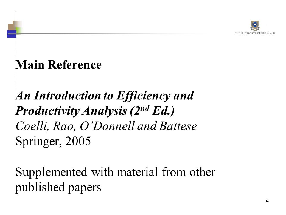 4 Main Reference An Introduction to Efficiency and Productivity Analysis (2 nd Ed.) Coelli, Rao, ODonnell and Battese Springer, 2005 Supplemented with