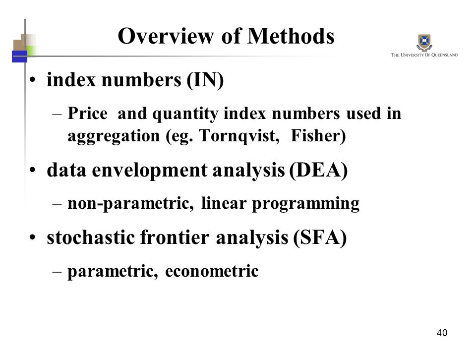 40 Overview of Methods index numbers (IN) –Price and quantity index numbers used in aggregation (eg. Tornqvist, Fisher) data envelopment analysis (DEA