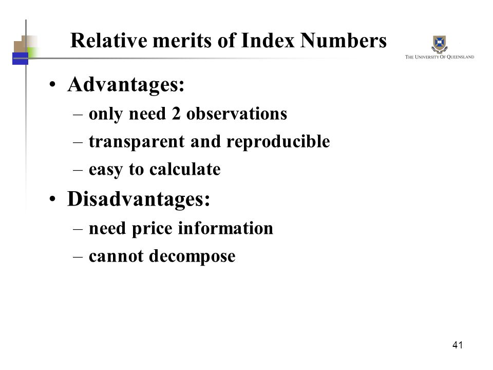 41 Relative merits of Index Numbers Advantages: –only need 2 observations –transparent and reproducible –easy to calculate Disadvantages: –need price