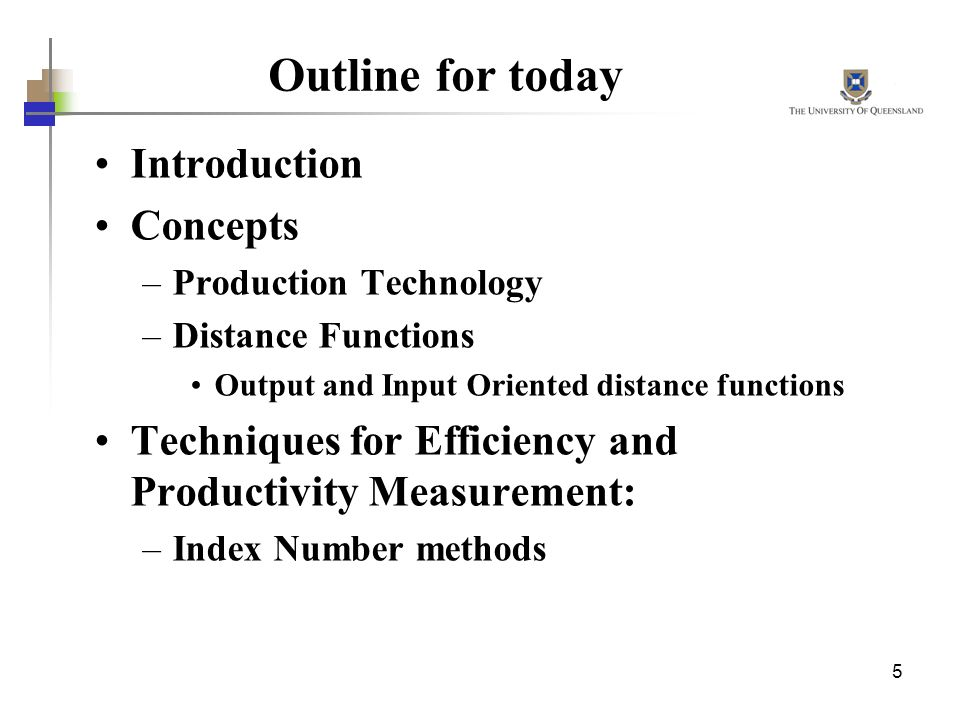 5 Outline for today Introduction Concepts –Production Technology –Distance Functions Output and Input Oriented distance functions Techniques for Effic