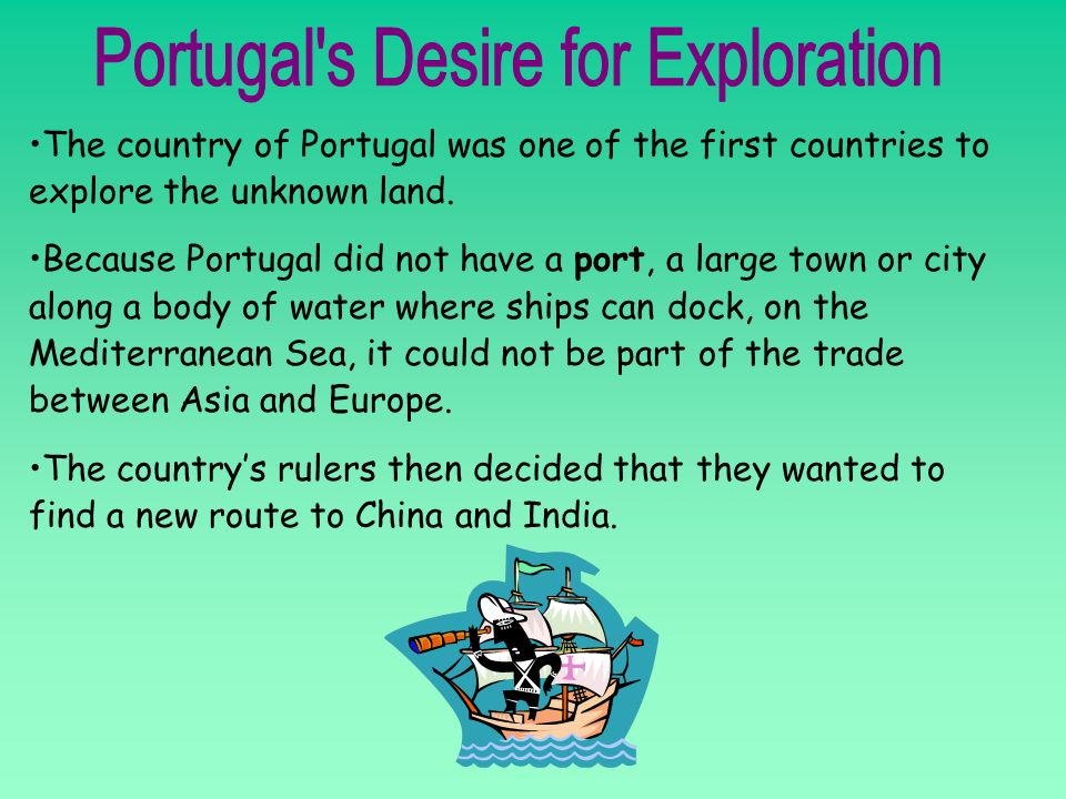 The country of Portugal was one of the first countries to explore the unknown land. Because Portugal did not have a port, a large town or city along a