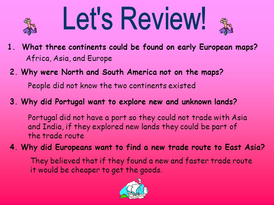 1. What three continents could be found on early European maps? Africa, Asia, and Europe 2. Why were North and South America not on the maps? People d
