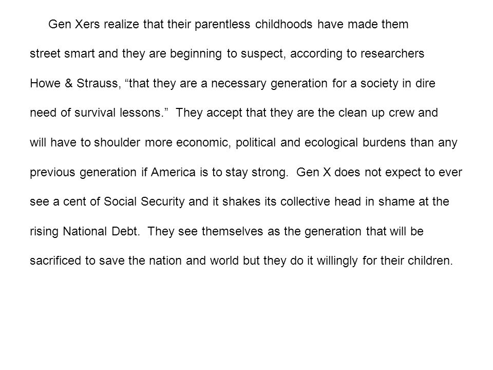 Gen Xers realize that their parentless childhoods have made them street smart and they are beginning to suspect, according to researchers Howe & Strauss, that they are a necessary generation for a society in dire need of survival lessons.