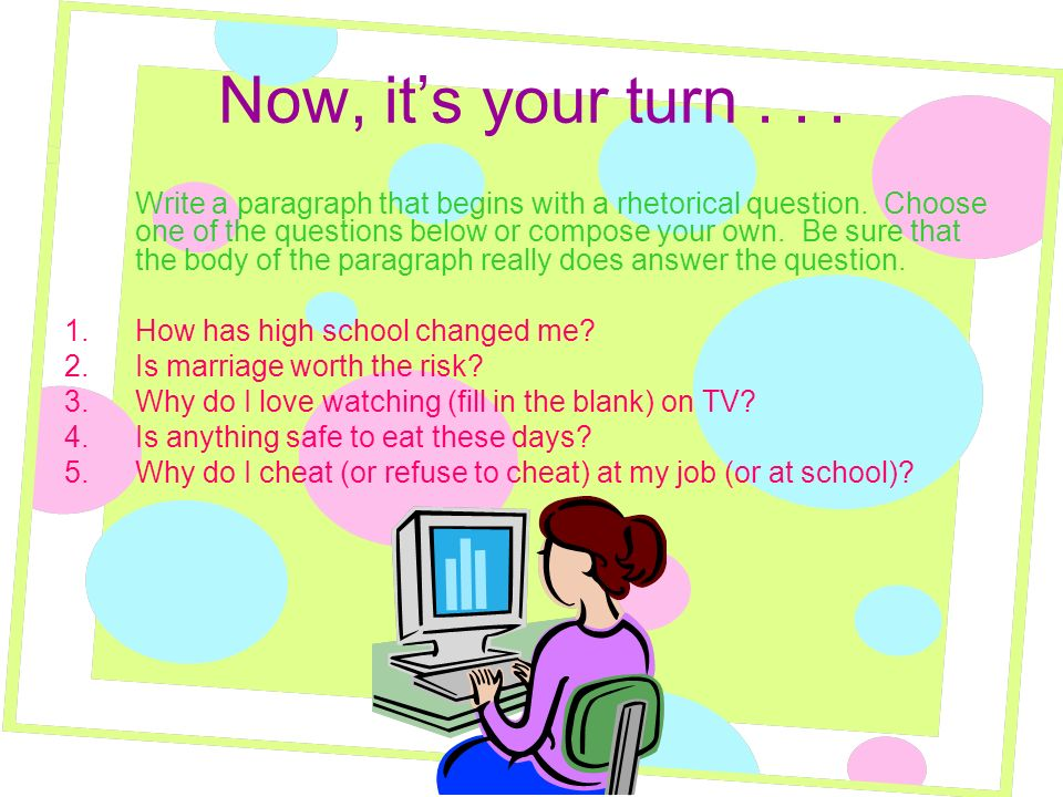 Now, its your turn... Write a paragraph that begins with a rhetorical question.