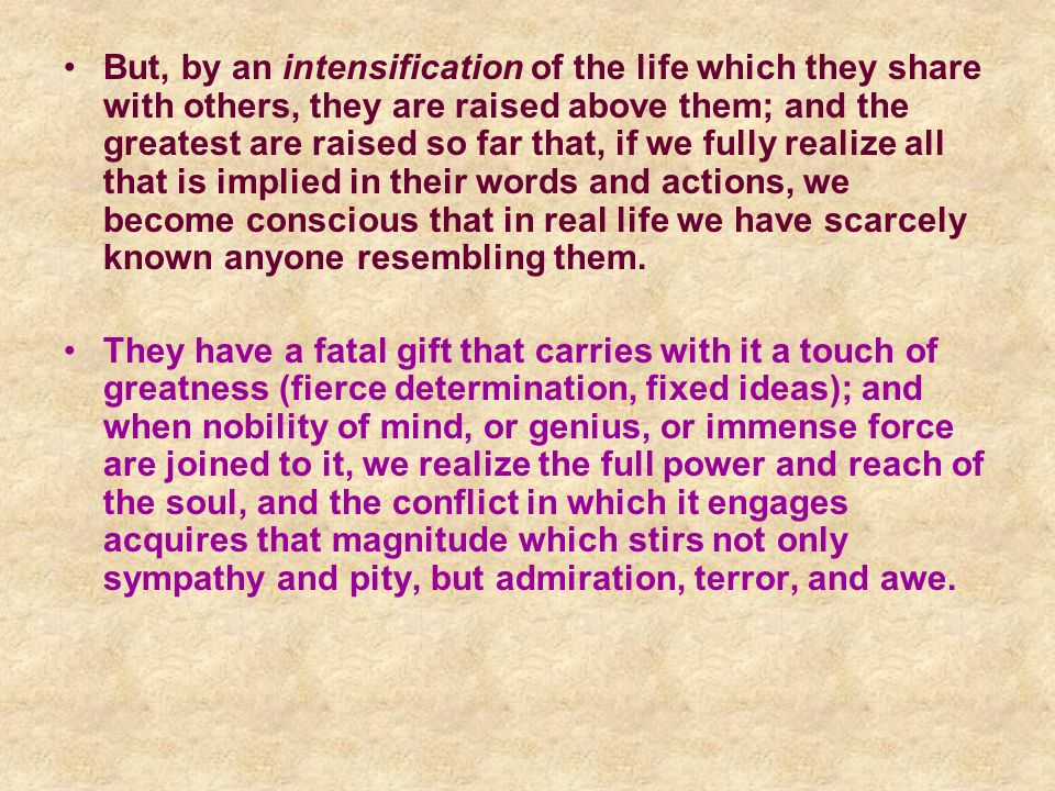 But, by an intensification of the life which they share with others, they are raised above them; and the greatest are raised so far that, if we fully realize all that is implied in their words and actions, we become conscious that in real life we have scarcely known anyone resembling them.
