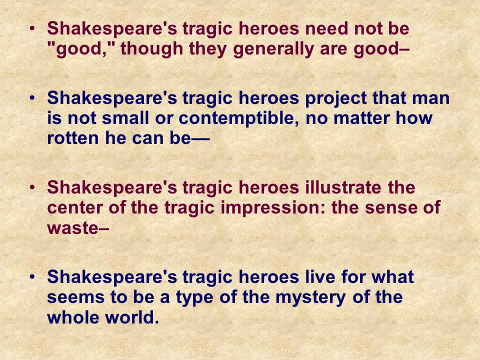 Shakespeare s tragic heroes need not be good, though they generally are good– Shakespeare s tragic heroes project that man is not small or contemptible, no matter how rotten he can be Shakespeare s tragic heroes illustrate the center of the tragic impression: the sense of waste– Shakespeare s tragic heroes live for what seems to be a type of the mystery of the whole world.