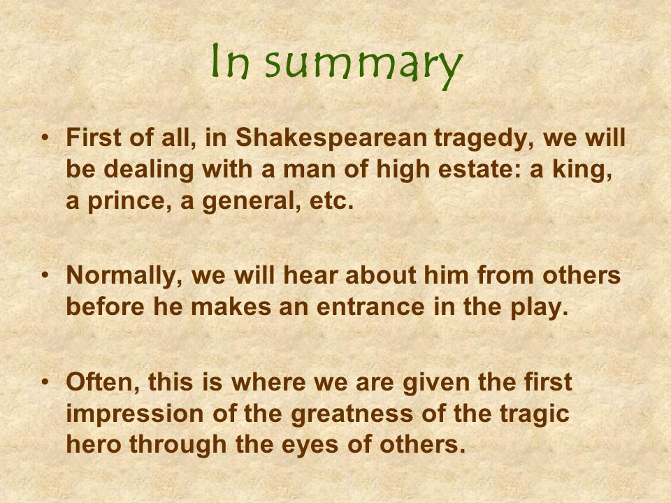 In summary First of all, in Shakespearean tragedy, we will be dealing with a man of high estate: a king, a prince, a general, etc.