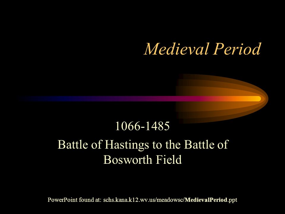 Medieval Period 1066-1485 Battle of Hastings to the Battle of Bosworth Field PowerPoint found at: schs.kana.k12.wv.us/meadowsc/MedievalPeriod.ppt