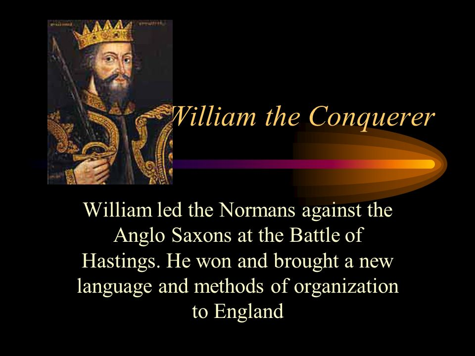William the Conquerer William led the Normans against the Anglo Saxons at the Battle of Hastings. He won and brought a new language and methods of org
