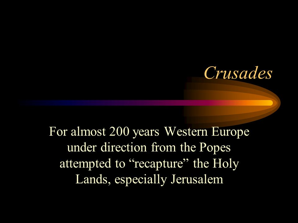 Crusades For almost 200 years Western Europe under direction from the Popes attempted to recapture the Holy Lands, especially Jerusalem