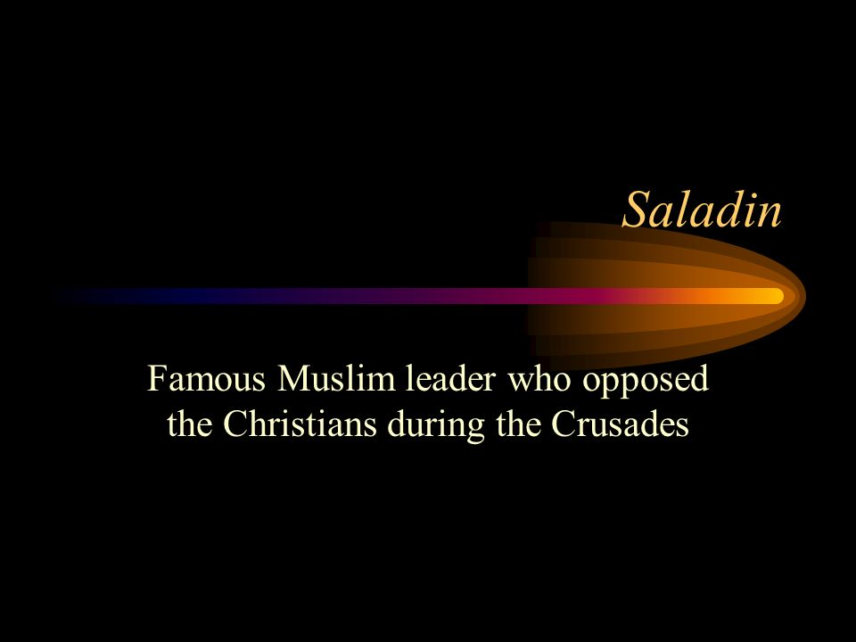 Saladin Famous Muslim leader who opposed the Christians during the Crusades