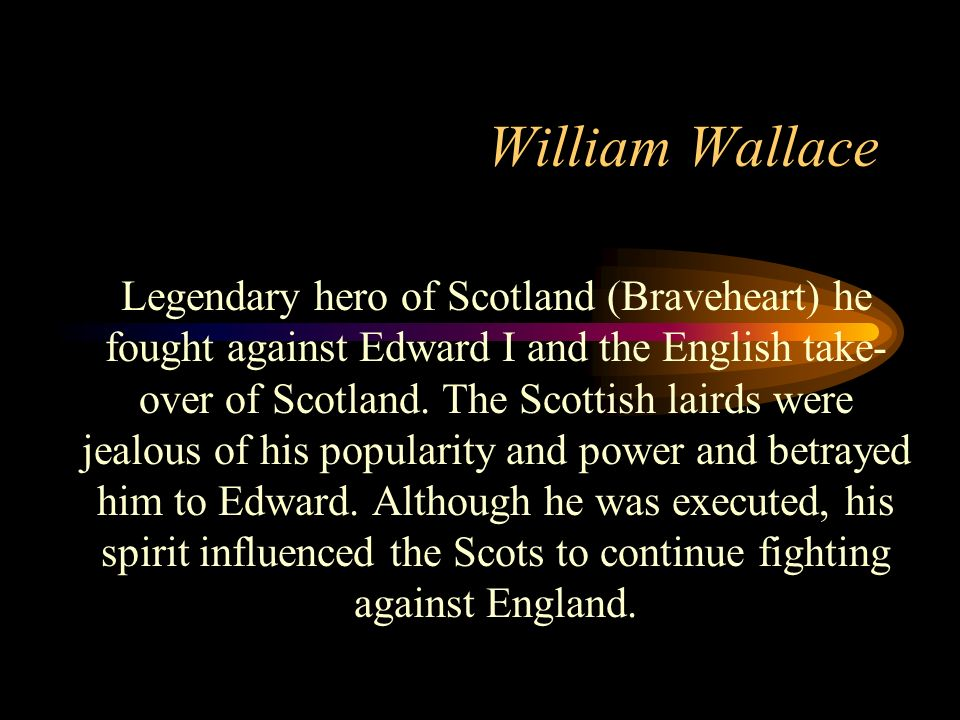 William Wallace Legendary hero of Scotland (Braveheart) he fought against Edward I and the English take- over of Scotland. The Scottish lairds were je
