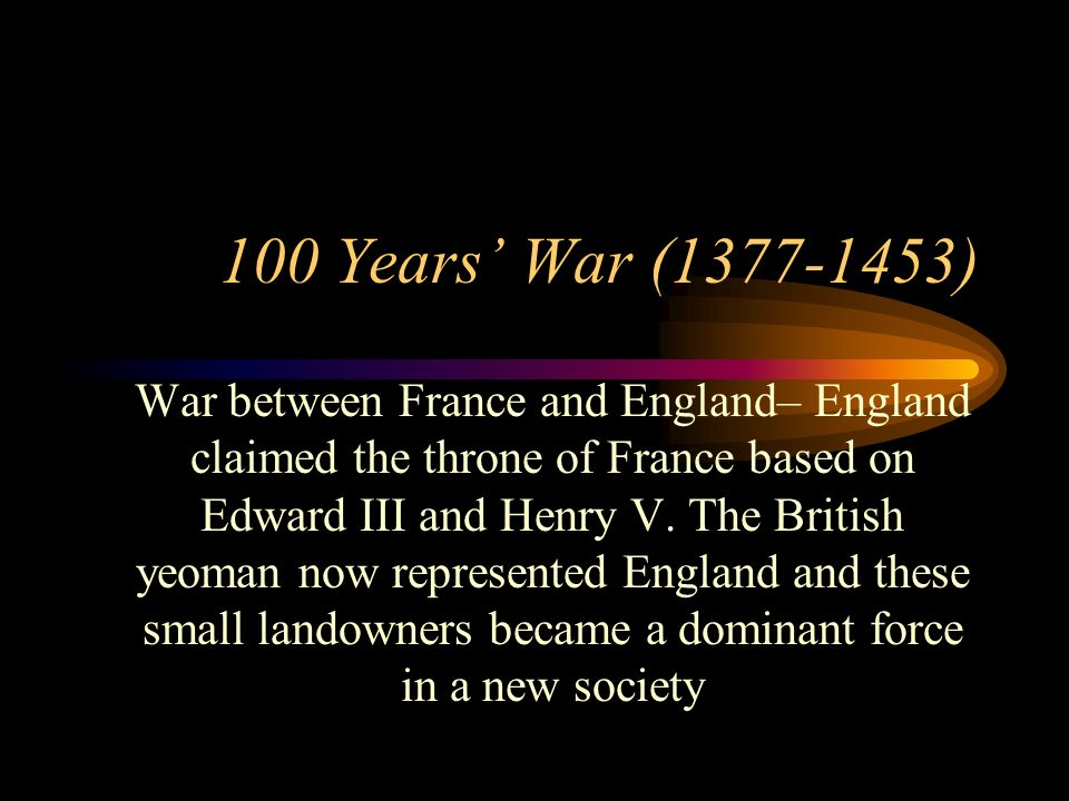 100 Years War (1377-1453) War between France and England– England claimed the throne of France based on Edward III and Henry V. The British yeoman now