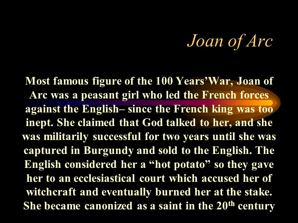 Joan of Arc Most famous figure of the 100 YearsWar, Joan of Arc was a peasant girl who led the French forces against the English– since the French kin