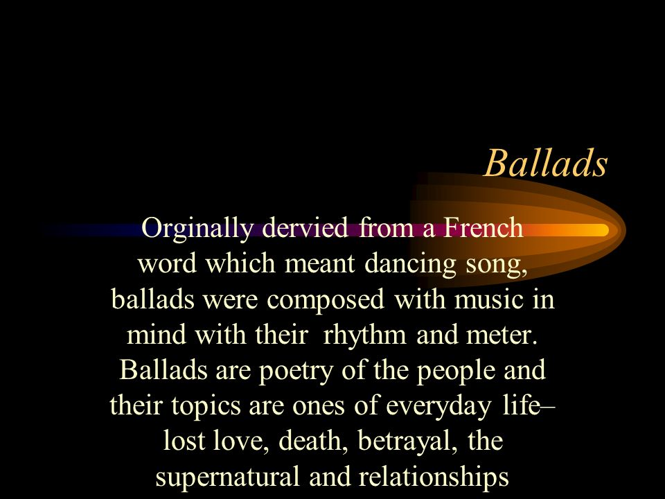 Ballads Orginally dervied from a French word which meant dancing song, ballads were composed with music in mind with their rhythm and meter. Ballads a