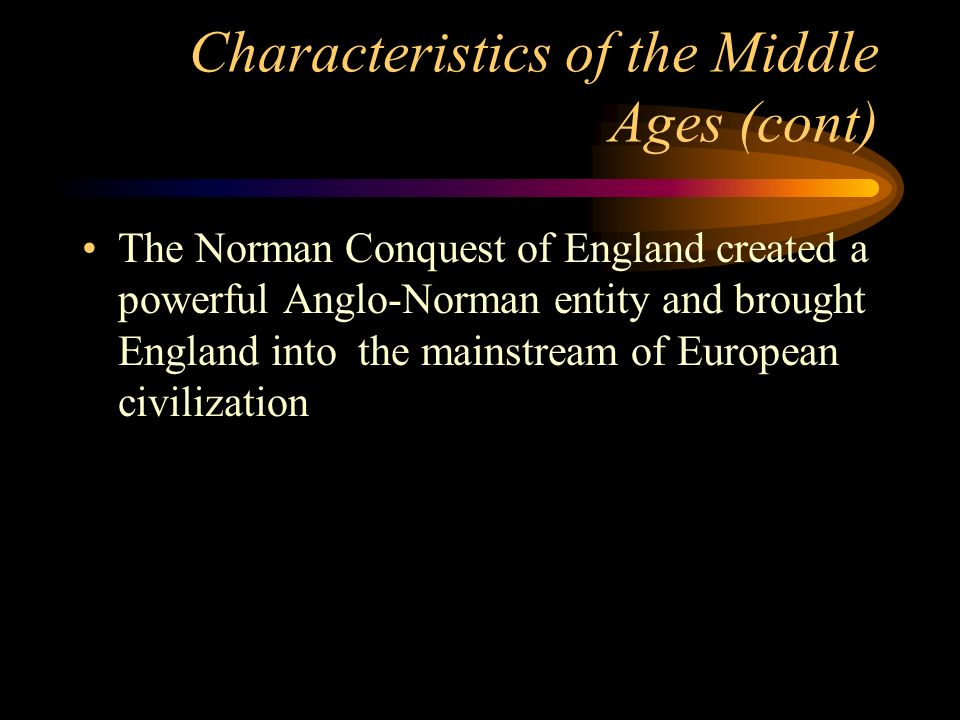 Characteristics of the Middle Ages (cont) The Norman Conquest of England created a powerful Anglo-Norman entity and brought England into the mainstrea