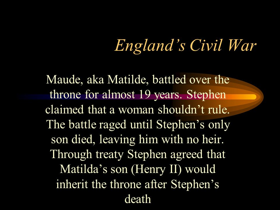 Englands Civil War Maude, aka Matilde, battled over the throne for almost 19 years. Stephen claimed that a woman shouldnt rule. The battle raged until