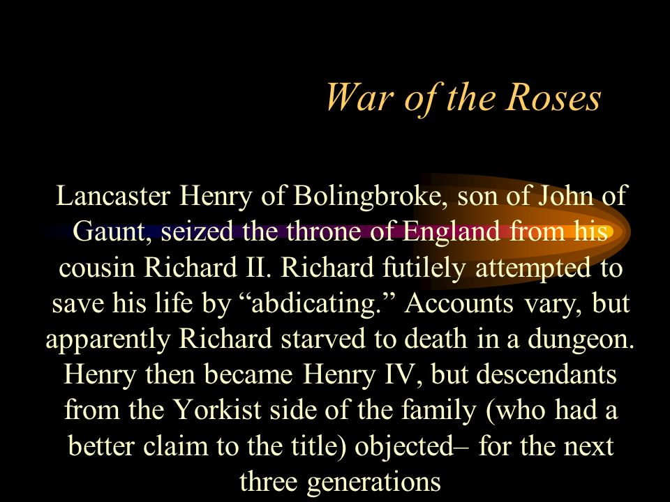 War of the Roses Lancaster Henry of Bolingbroke, son of John of Gaunt, seized the throne of England from his cousin Richard II. Richard futilely attem