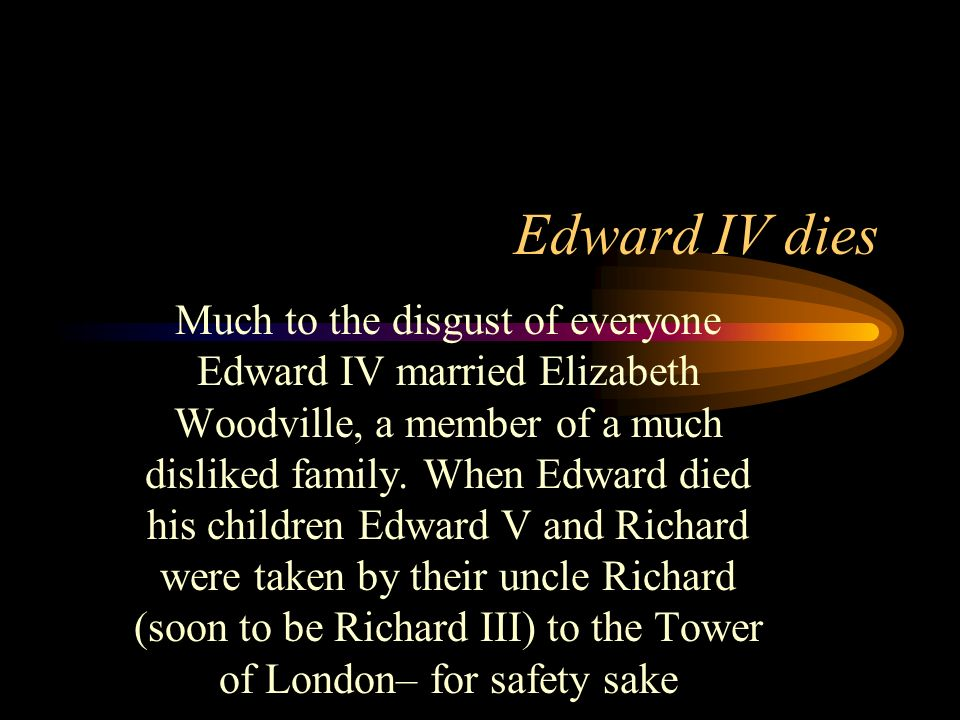 Edward IV dies Much to the disgust of everyone Edward IV married Elizabeth Woodville, a member of a much disliked family. When Edward died his childre