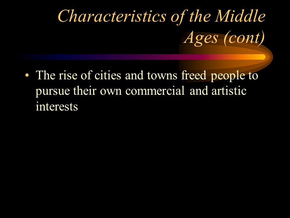Characteristics of the Middle Ages (cont) The rise of cities and towns freed people to pursue their own commercial and artistic interests