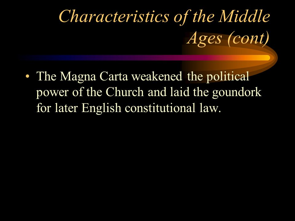 Characteristics of the Middle Ages (cont) The Magna Carta weakened the political power of the Church and laid the goundork for later English constitut