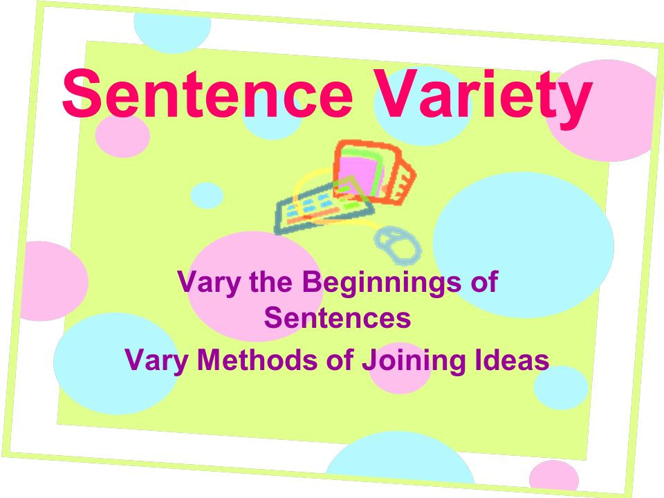 Sentence Variety Vary the Beginnings of Sentences Vary Methods of Joining Ideas