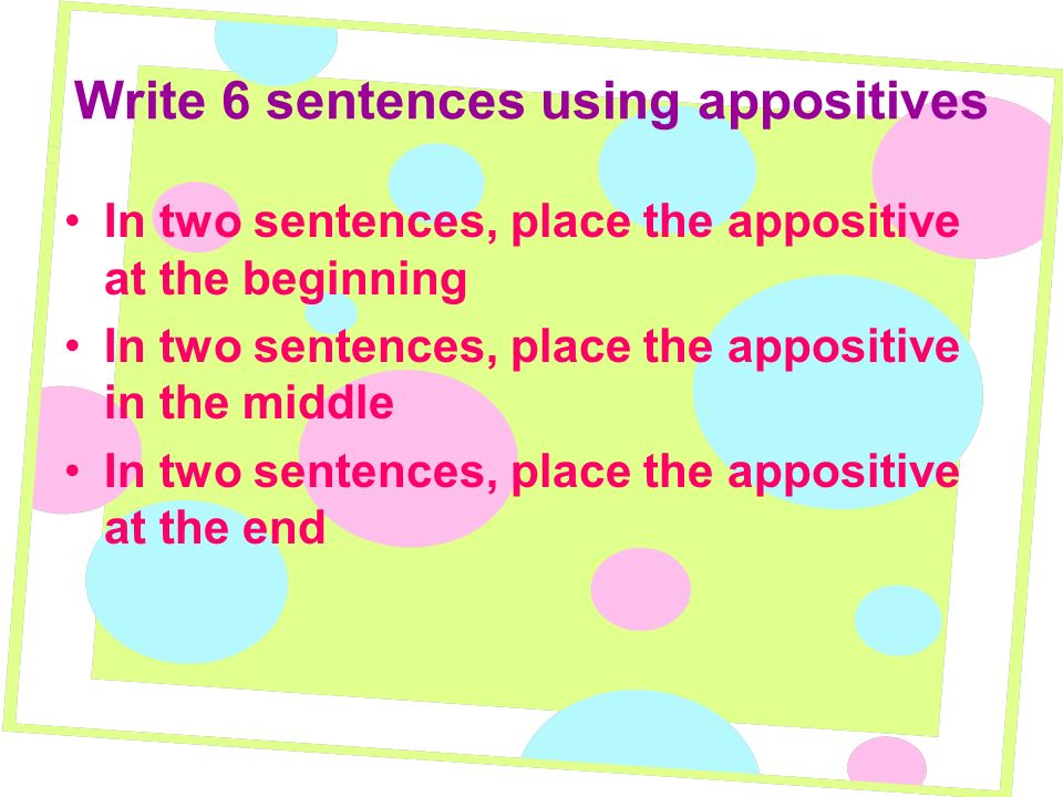 Write 6 sentences using appositives In two sentences, place the appositive at the beginning In two sentences, place the appositive in the middle In tw
