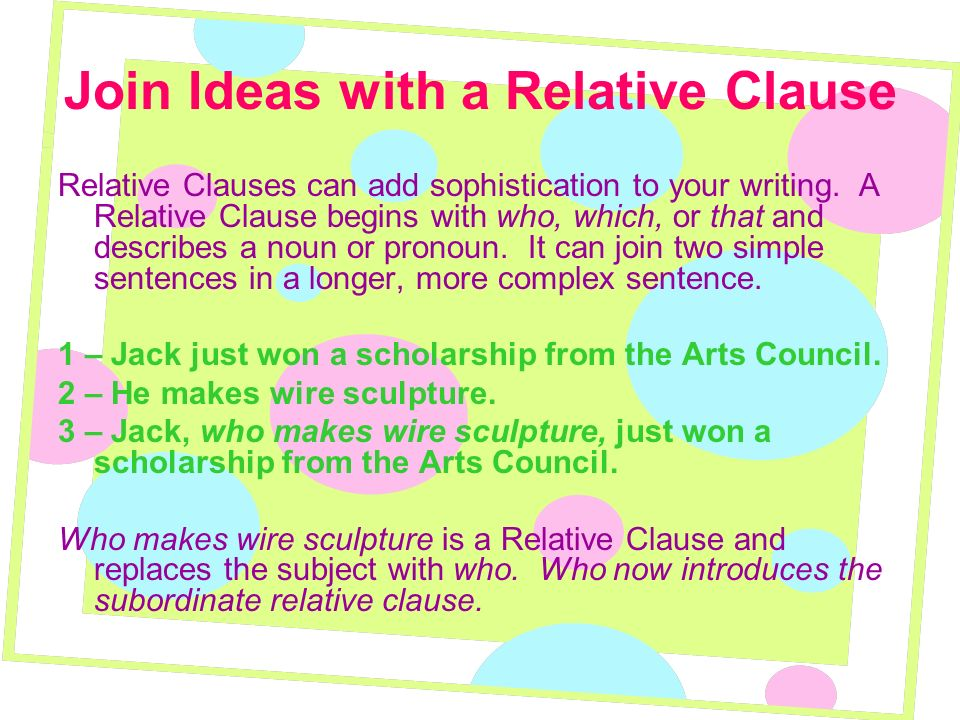 Join Ideas with a Relative Clause Relative Clauses can add sophistication to your writing. A Relative Clause begins with who, which, or that and descr