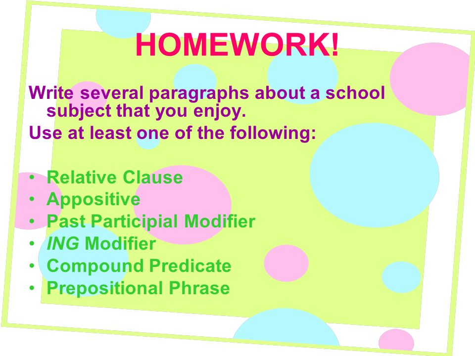HOMEWORK! Write several paragraphs about a school subject that you enjoy. Use at least one of the following: Relative Clause Appositive Past Participi