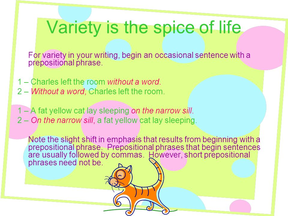 Variety is the spice of life For variety in your writing, begin an occasional sentence with a prepositional phrase. 1 – Charles left the room without