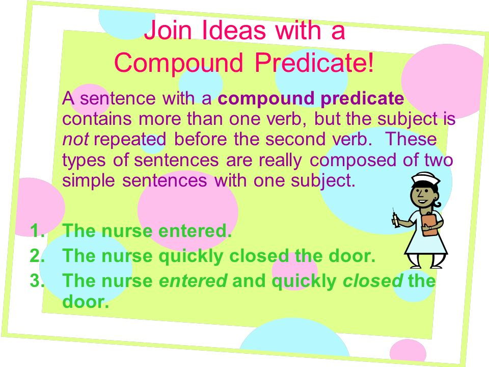 Join Ideas with a Compound Predicate! A sentence with a compound predicate contains more than one verb, but the subject is not repeated before the sec