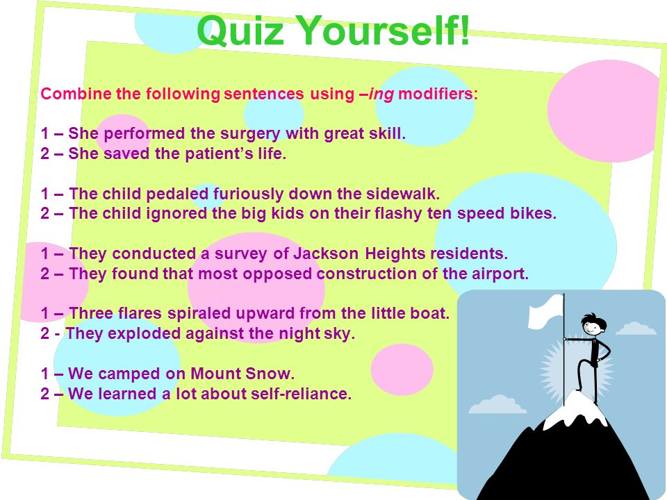 Quiz Yourself! Combine the following sentences using –ing modifiers: 1 – She performed the surgery with great skill. 2 – She saved the patients life.