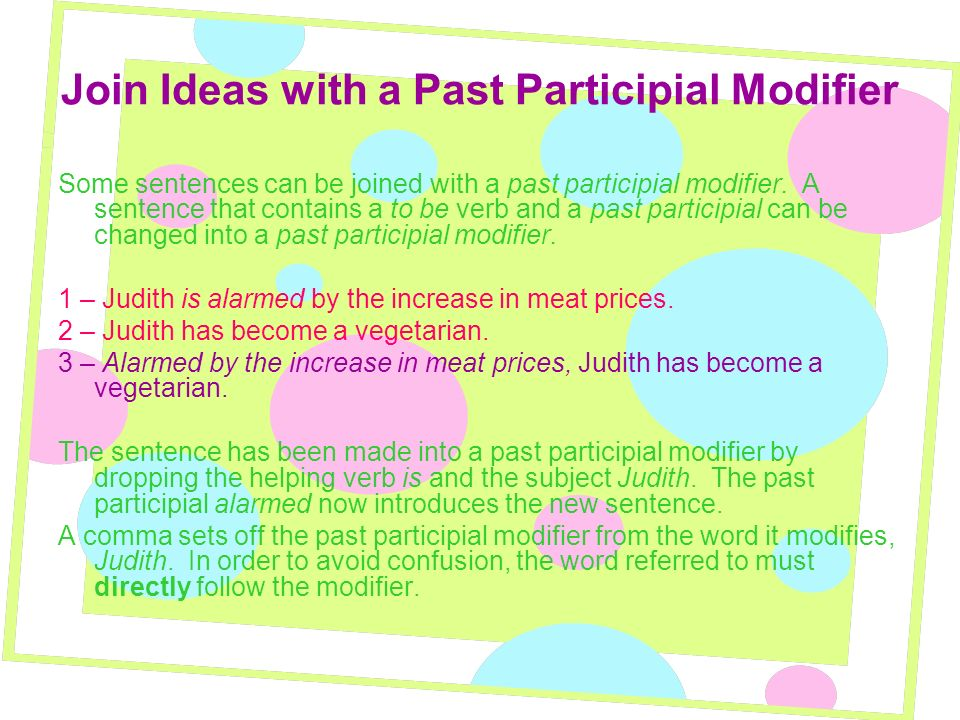 Join Ideas with a Past Participial Modifier Some sentences can be joined with a past participial modifier. A sentence that contains a to be verb and a