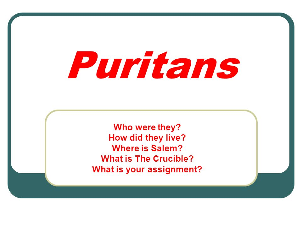 Puritans Who were they? How did they live? Where is Salem? What is The Crucible? What is your assignment?