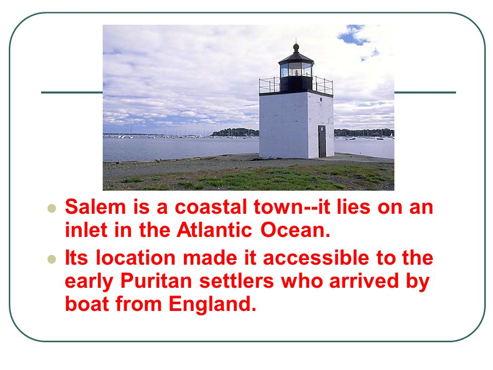 Salem is a coastal town--it lies on an inlet in the Atlantic Ocean. Its location made it accessible to the early Puritan settlers who arrived by boat