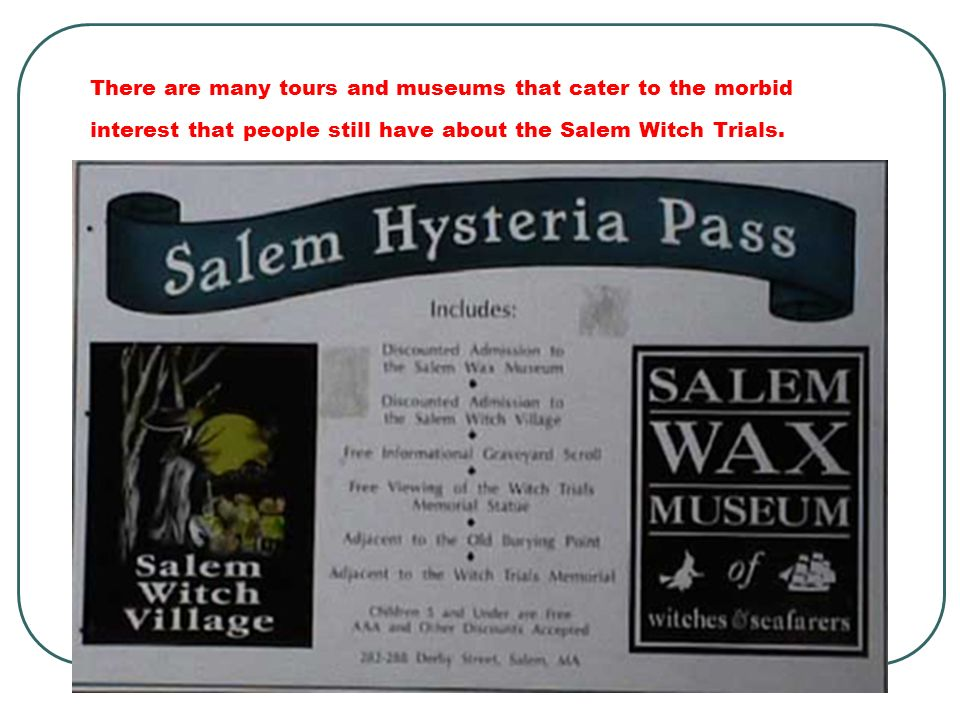 There are many tours and museums that cater to the morbid interest that people still have about the Salem Witch Trials.