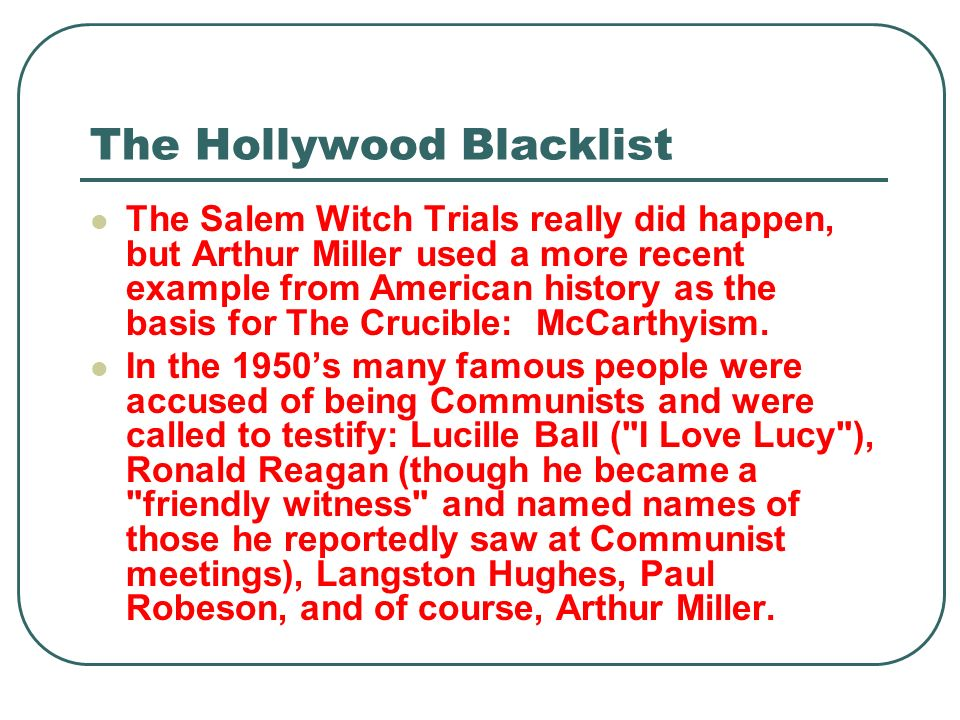 The Hollywood Blacklist The Salem Witch Trials really did happen, but Arthur Miller used a more recent example from American history as the basis for