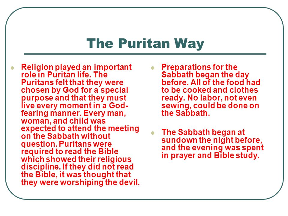 Religion played an important role in Puritan life. The Puritans felt that they were chosen by God for a special purpose and that they must live every