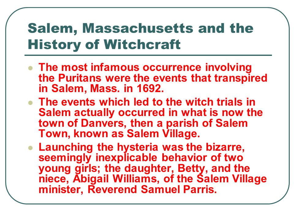 Salem, Massachusetts and the History of Witchcraft The most infamous occurrence involving the Puritans were the events that transpired in Salem, Mass.