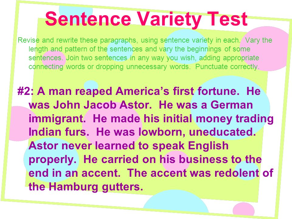 Sentence Variety Test Revise and rewrite these paragraphs, using sentence variety in each. Vary the length and pattern of the sentences and vary the b